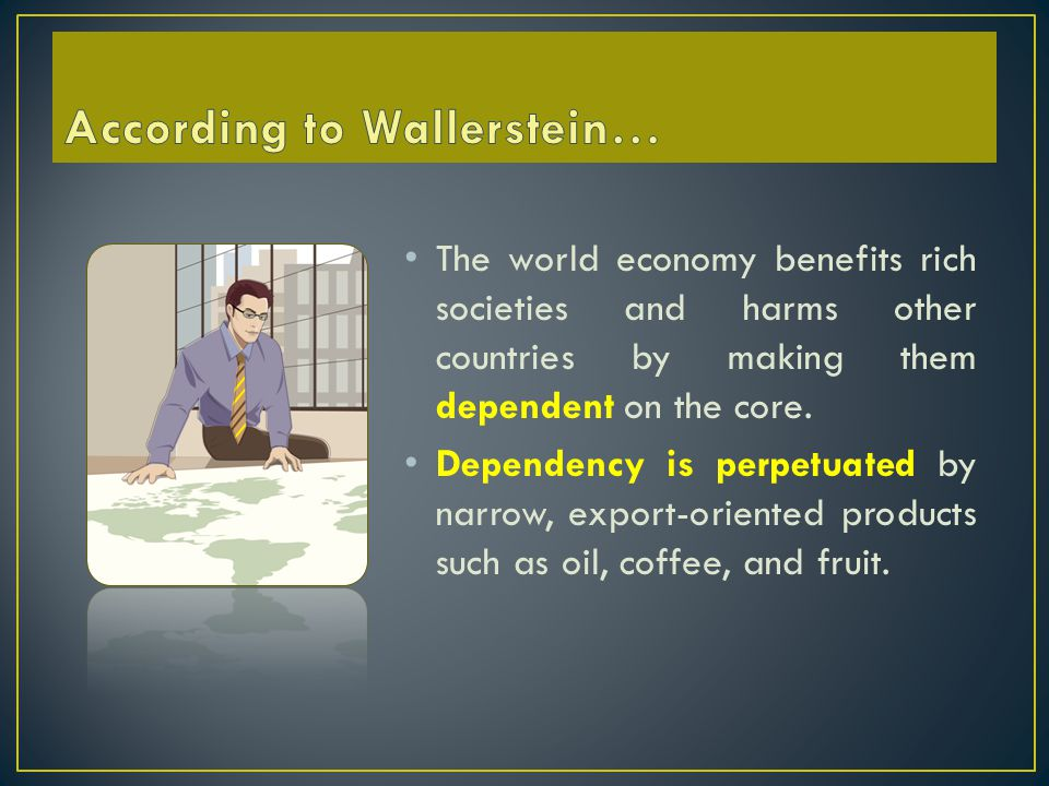 The world economy benefits rich societies and harms other countries by making them dependent on the core.