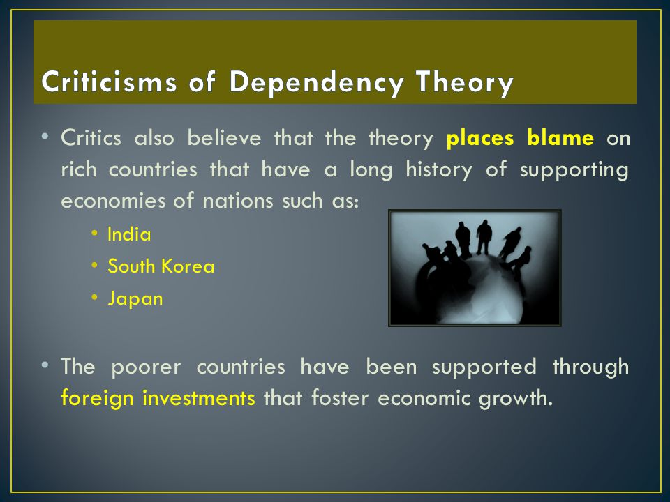 Critics also believe that the theory places blame on rich countries that have a long history of supporting economies of nations such as: India South K
