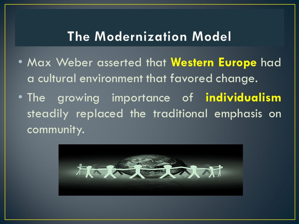Max Weber asserted that Western Europe had a cultural environment that favored change. The growing importance of individualism steadily replaced the t
