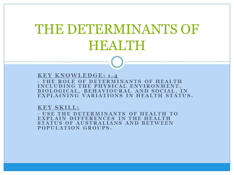 KEY KNOWLEDGE: 1.4 - THE ROLE OF DETERMINANTS OF HEALTH INCLUDING THE PHYSICAL ENVIRONMENT, BIOLOGICAL, BEHAVIOURAL AND SOCIAL, IN EXPLAINING VARIATIO
