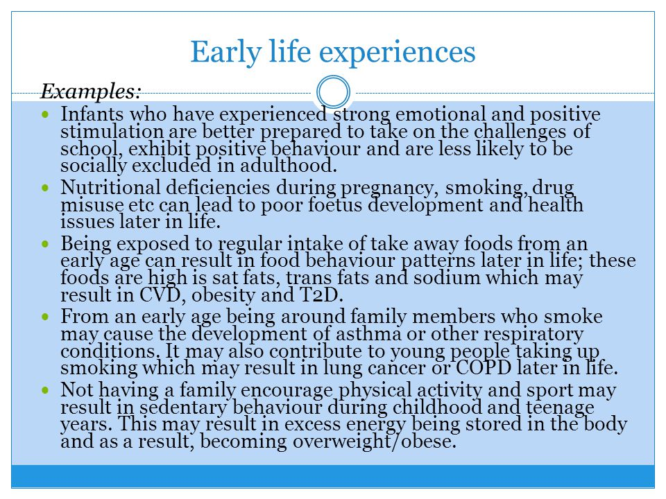 Early life experiences Examples: Infants who have experienced strong emotional and positive stimulation are better prepared to take on the challenges