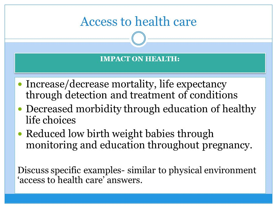 Access to health care Increase/decrease mortality, life expectancy through detection and treatment of conditions Decreased morbidity through education