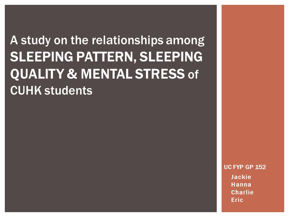 UC FYP GP 152 Jackie Hanna Charlie Eric A study on the relationships among SLEEPING PATTERN, SLEEPING QUALITY & MENTAL STRESS of CUHK students