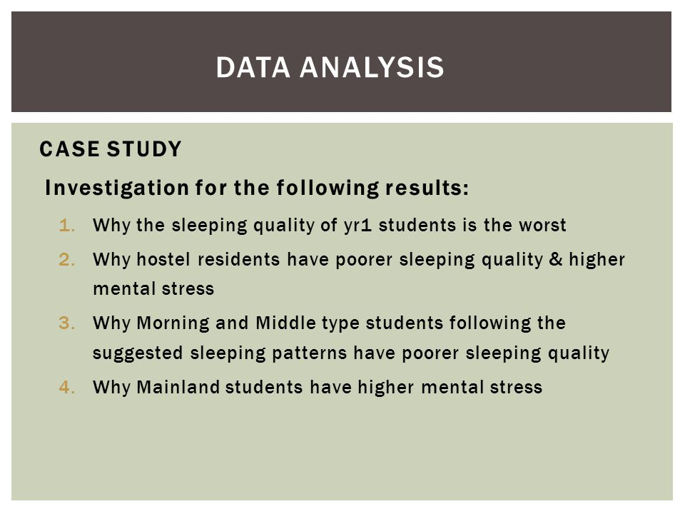 Investigation for the following results: 1.Why the sleeping quality of yr1 students is the worst 2.Why hostel residents have poorer sleeping quality & higher mental stress 3.Why Morning and Middle type students following the suggested sleeping patterns have poorer sleeping quality 4.Why Mainland students have higher mental stress DATA ANALYSIS CASE STUDY