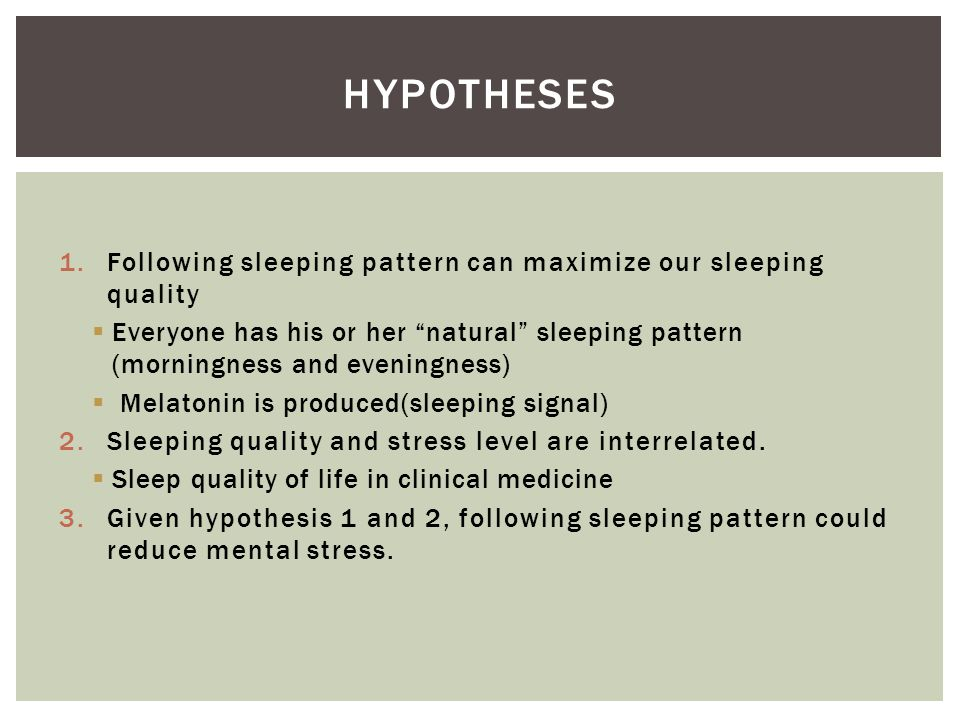 1.Following sleeping pattern can maximize our sleeping quality  Everyone has his or her natural sleeping pattern (morningness and eveningness)  Melatonin is produced(sleeping signal) 2.Sleeping quality and stress level are interrelated.
