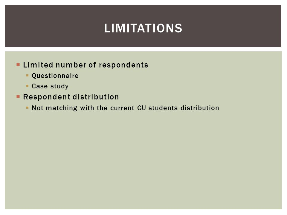  Limited number of respondents  Questionnaire  Case study  Respondent distribution  Not matching with the current CU students distribution LIMITATIONS