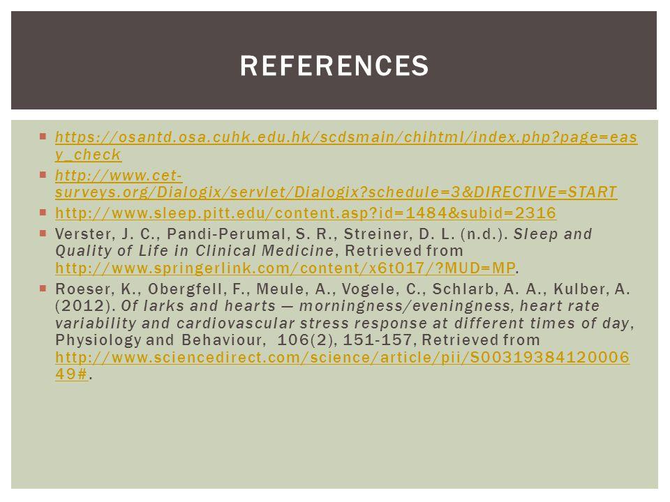  https://osantd.osa.cuhk.edu.hk/scdsmain/chihtml/index.php page=eas y_check https://osantd.osa.cuhk.edu.hk/scdsmain/chihtml/index.php page=eas y_check  http://www.cet- surveys.org/Dialogix/servlet/Dialogix schedule=3&DIRECTIVE=START http://www.cet- surveys.org/Dialogix/servlet/Dialogix schedule=3&DIRECTIVE=START  http://www.sleep.pitt.edu/content.asp id=1484&subid=2316 http://www.sleep.pitt.edu/content.asp id=1484&subid=2316  Verster, J.