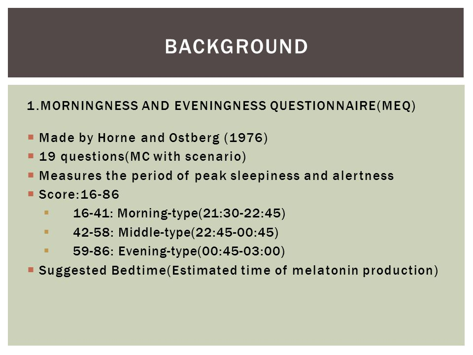  Made by Horne and Ostberg (1976)  19 questions(MC with scenario)  Measures the period of peak sleepiness and alertness  Score:16-86  16-41: Morn
