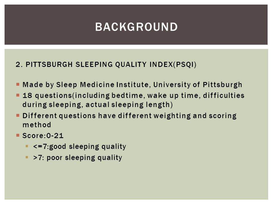  Made by Sleep Medicine Institute, University of Pittsburgh  18 questions(including bedtime, wake up time, difficulties during sleeping, actual slee
