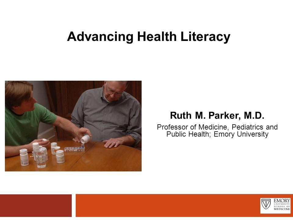 Advancing Health Literacy Ruth M. Parker, M.D.