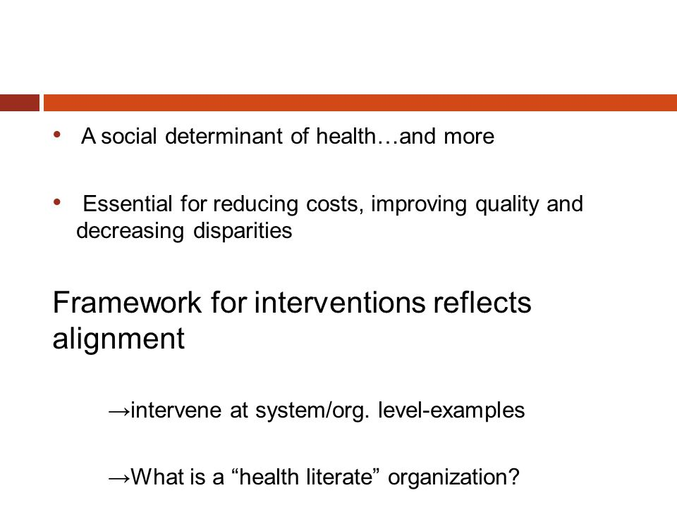 A social determinant of health…and more Essential for reducing costs, improving quality and decreasing disparities Framework for interventions reflect