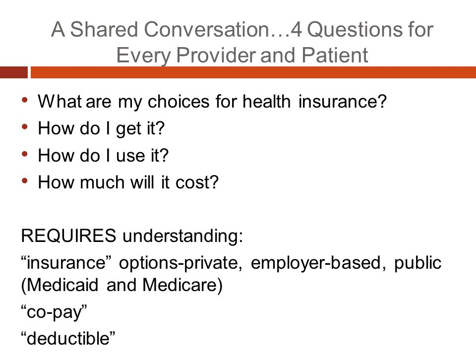 A Shared Conversation…4 Questions for Every Provider and Patient What are my choices for health insurance? How do I get it? How do I use it? How much