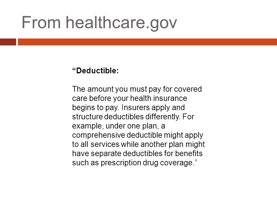 """From healthcare.gov """"Deductible: The amount you must pay for covered care before your health insurance begins to pay. Insurers apply and structure ded"""