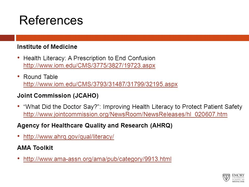 References Institute of Medicine Health Literacy: A Prescription to End Confusion http://www.iom.edu/CMS/3775/3827/19723.aspx Round Table http://www.iom.edu/CMS/3793/31487/31799/32195.aspx Joint Commission (JCAHO) What Did the Doctor Say? : Improving Health Literacy to Protect Patient Safety http://www.jointcommission.org/NewsRoom/NewsReleases/hl_020607.htm Agency for Healthcare Quality and Research (AHRQ) http://www.ahrq.gov/qual/literacy/ AMA Toolkit http://www.ama-assn.org/ama/pub/category/9913.html