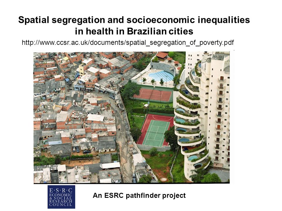 Spatial segregation and socioeconomic inequalities in health in Brazilian cities An ESRC pathfinder project http://www.ccsr.ac.uk/documents/spatial_segregation_of_poverty.pdf