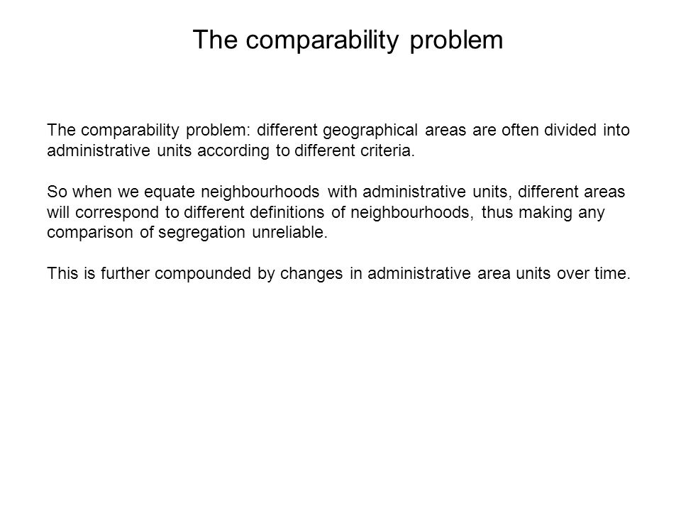The comparability problem The comparability problem: different geographical areas are often divided into administrative units according to different criteria.