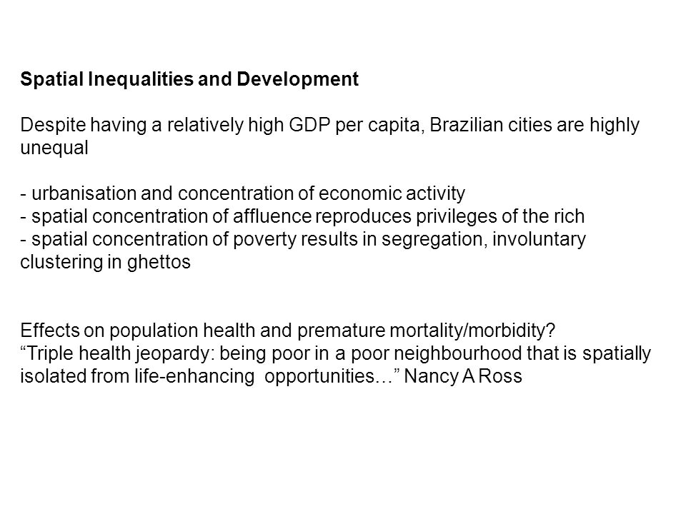 Summary - Districts in Brazil with higher poverty rates have higher mortality rates - Districts where the poor are spatially isolated also have higher mortality rates - Interaction between Region and Spatial Isolation of the poor: The association of spatial isolation with mortality is strongest in cities in the richest (Southern) regions - Increasing the spatial isolation of the poor within rich cities could result in poorer health and lower life expectancy.