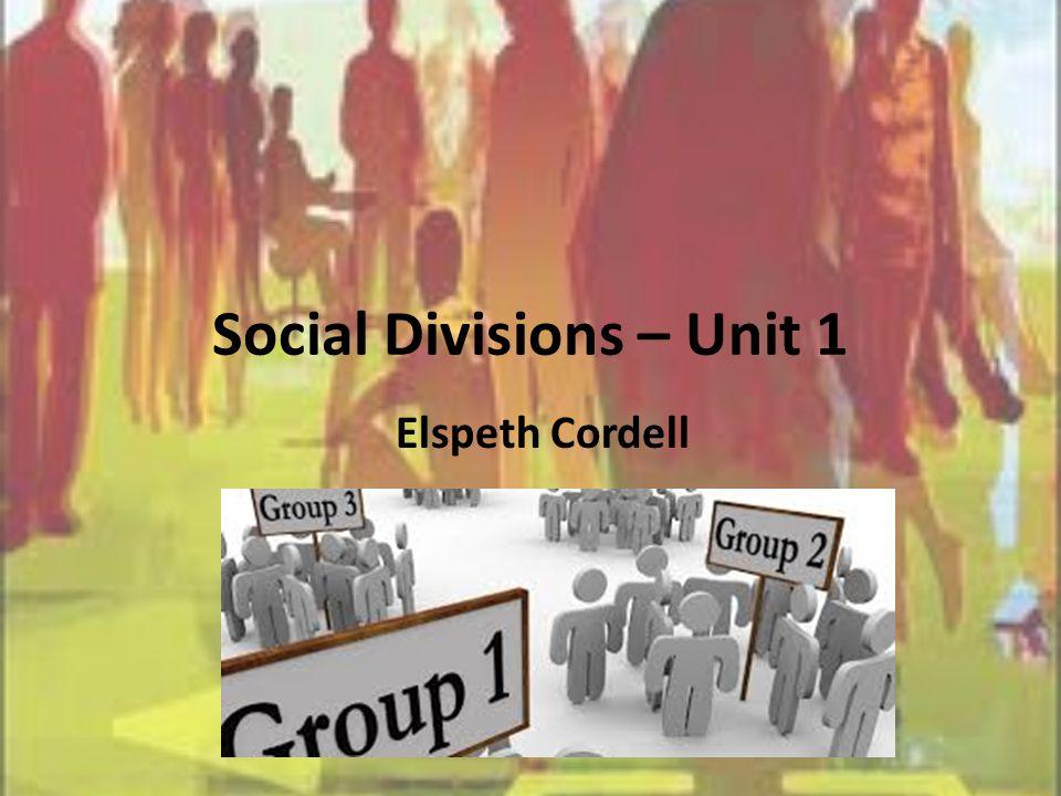Social Divisions – Unit 1 Elspeth Cordell
