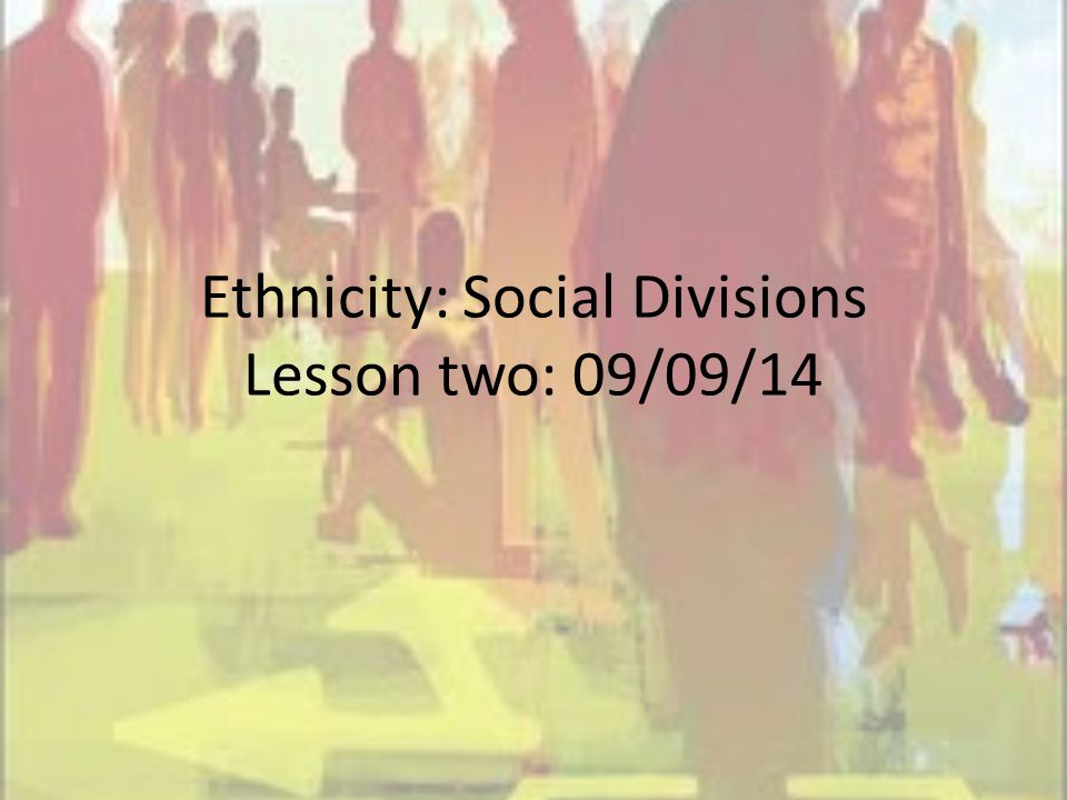 Ethnicity: Social Divisions Lesson two: 09/09/14