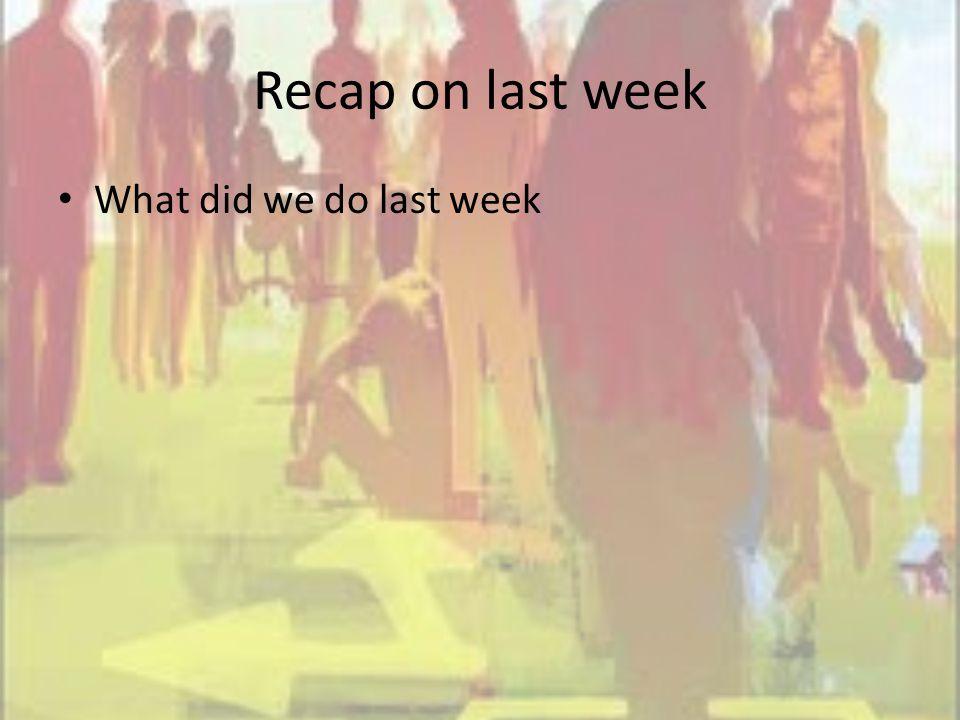 Recap on last week What did we do last week