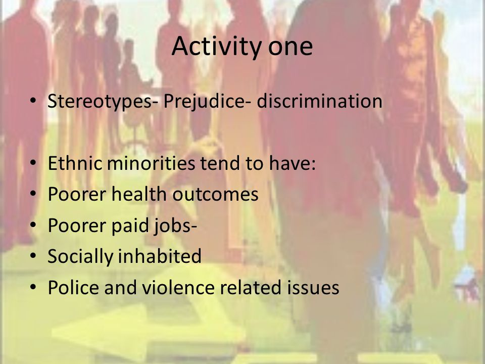 Activity one Stereotypes- Prejudice- discrimination Ethnic minorities tend to have: Poorer health outcomes Poorer paid jobs- Socially inhabited Police and violence related issues