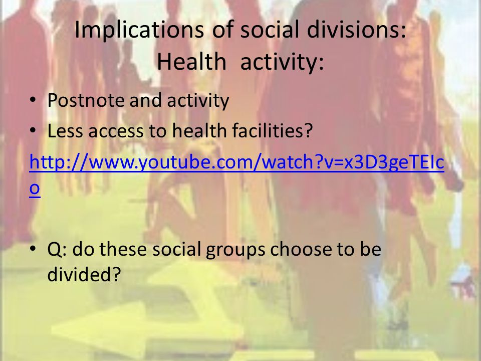 Implications of social divisions: Health activity: Postnote and activity Less access to health facilities.