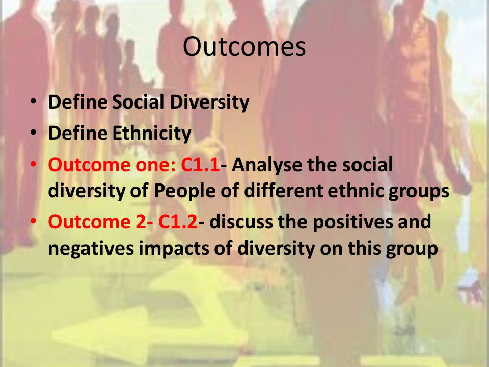 Outcomes Define Social Diversity Define Ethnicity Outcome one: C1.1- Analyse the social diversity of People of different ethnic groups Outcome 2- C1.2