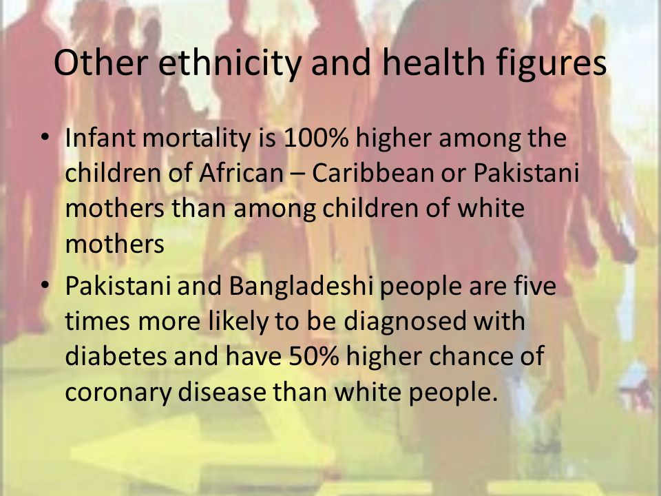 Other ethnicity and health figures Infant mortality is 100% higher among the children of African – Caribbean or Pakistani mothers than among children of white mothers Pakistani and Bangladeshi people are five times more likely to be diagnosed with diabetes and have 50% higher chance of coronary disease than white people.