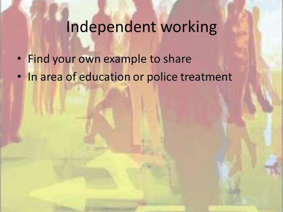 Independent working Find your own example to share In area of education or police treatment