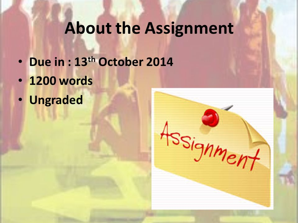 About the Assignment Due in : 13 th October 2014 1200 words Ungraded