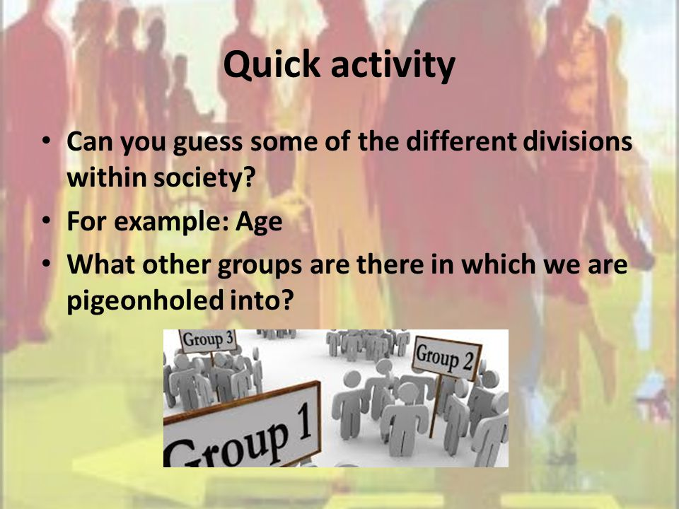 Quick activity Can you guess some of the different divisions within society? For example: Age What other groups are there in which we are pigeonholed