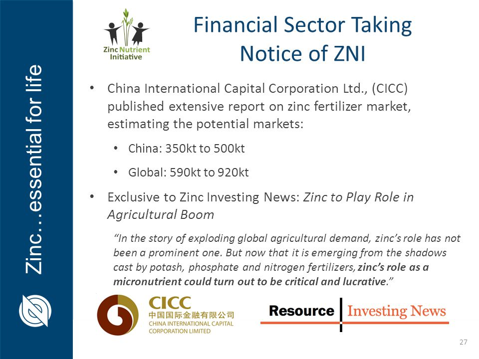 Zinc…essential for life 27 China International Capital Corporation Ltd., (CICC) published extensive report on zinc fertilizer market, estimating the potential markets: China: 350kt to 500kt Global: 590kt to 920kt Exclusive to Zinc Investing News: Zinc to Play Role in Agricultural Boom In the story of exploding global agricultural demand, zinc's role has not been a prominent one.