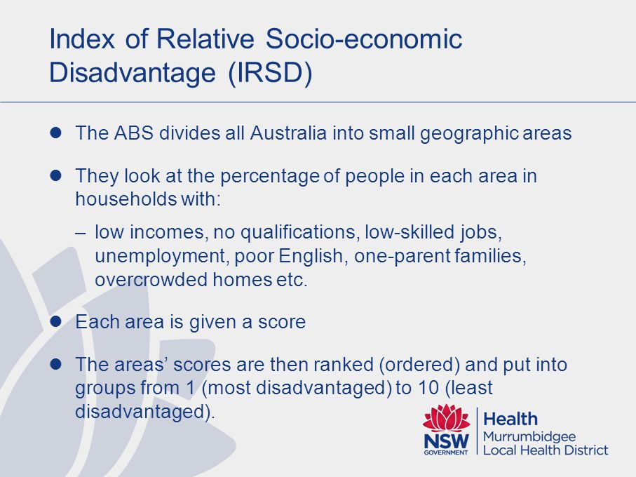 Index of Relative Socio-economic Disadvantage (IRSD) Each group contains 10 % of all the areas in Australia These are called Deciles Decile 1 510 Most disadvantaged Least disadvantaged