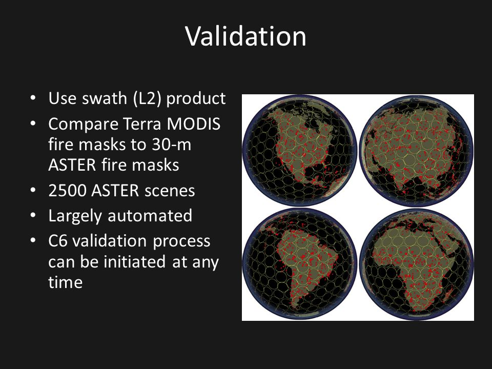 Validation Use swath (L2) product Compare Terra MODIS fire masks to 30-m ASTER fire masks 2500 ASTER scenes Largely automated C6 validation process ca