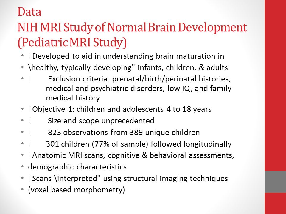 Data NIH MRI Study of Normal Brain Development (Pediatric MRI Study) I Developed to aid in understanding brain maturation in \healthy, typically-developing infants, children, & adults I Exclusion criteria: prenatal/birth/perinatal histories, medical and psychiatric disorders, low IQ, and family medical history I Objective 1: children and adolescents 4 to 18 years I Size and scope unprecedented I 823 observations from 389 unique children I 301 children (77% of sample) followed longitudinally I Anatomic MRI scans, cognitive & behavioral assessments, demographic characteristics I Scans \interpreted using structural imaging techniques (voxel based morphometry)
