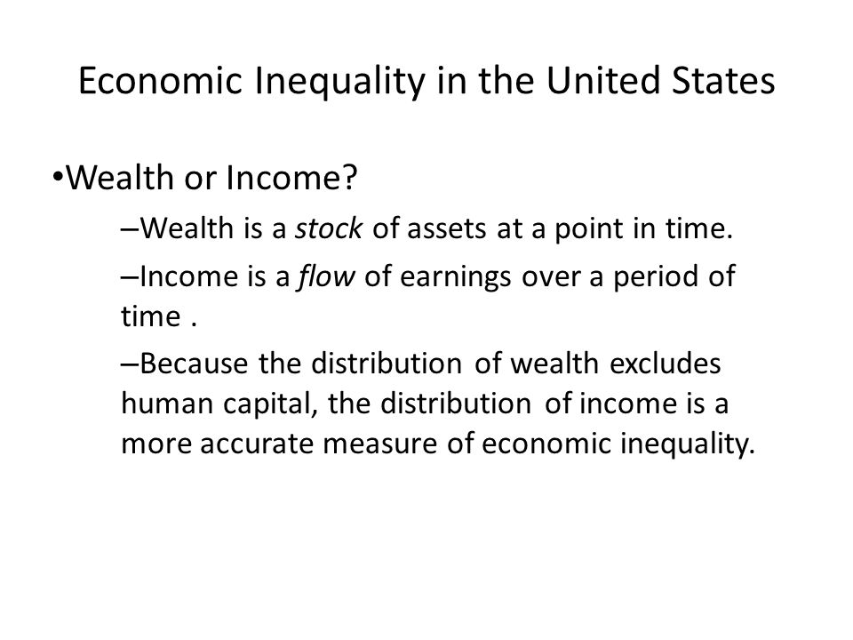 Wealth or Income? – Wealth is a stock of assets at a point in time. – Income is a flow of earnings over a period of time. – Because the distribution o