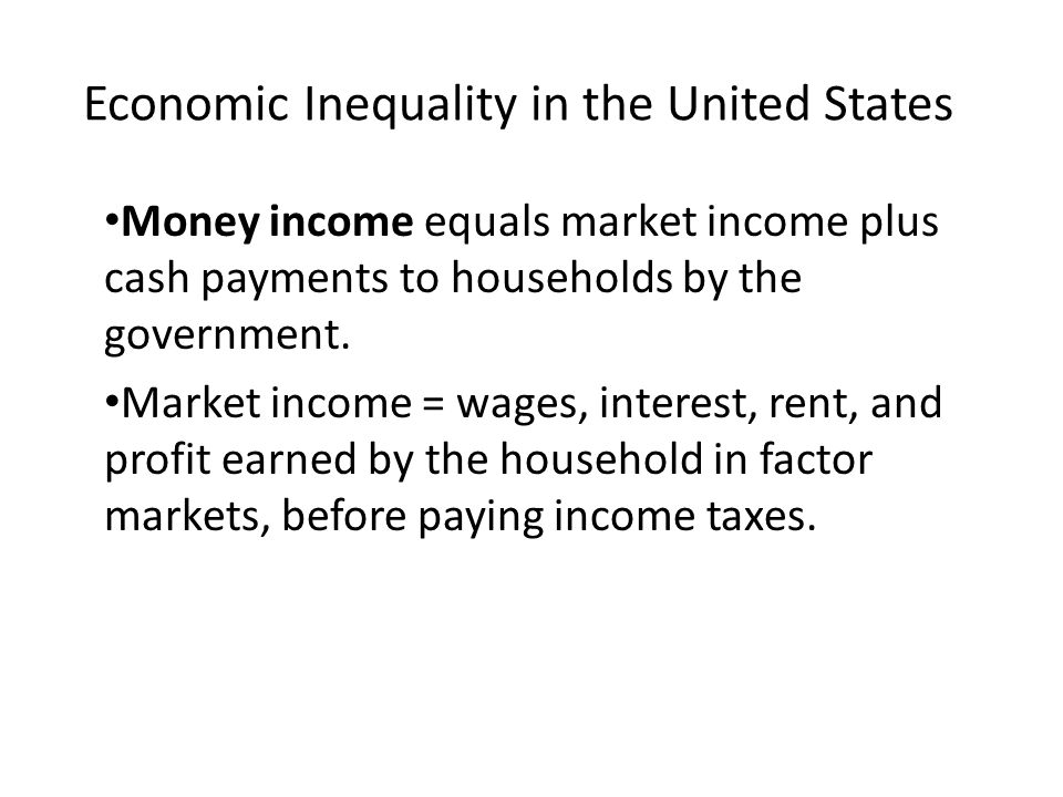 Money income equals market income plus cash payments to households by the government. Market income = wages, interest, rent, and profit earned by the