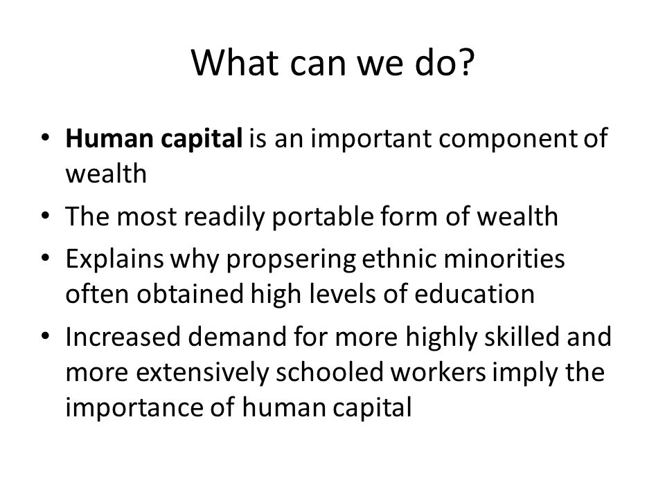 Human capital is an important component of wealth The most readily portable form of wealth Explains why propsering ethnic minorities often obtained hi