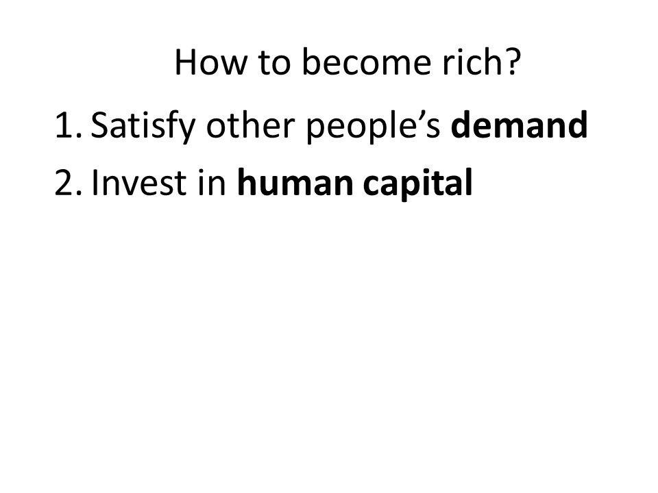 How to become rich? 1.Satisfy other people's demand 2.Invest in human capital