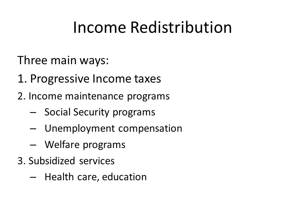 Income Redistribution Three main ways: 1. Progressive Income taxes 2. Income maintenance programs – Social Security programs – Unemployment compensati