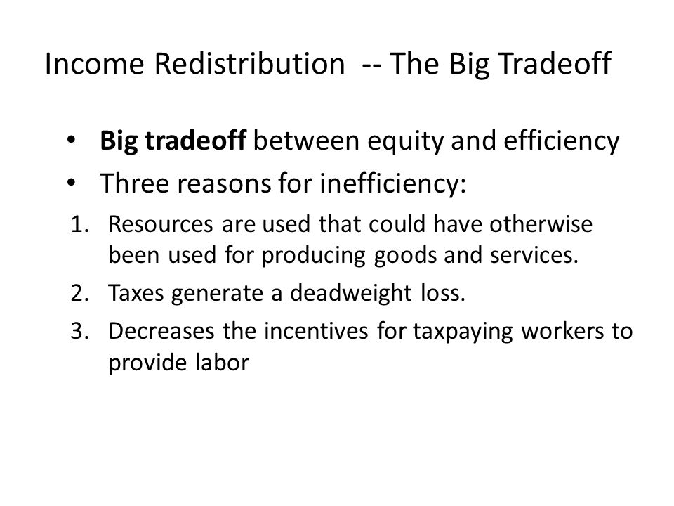 Big tradeoff between equity and efficiency Three reasons for inefficiency: 1.Resources are used that could have otherwise been used for producing good