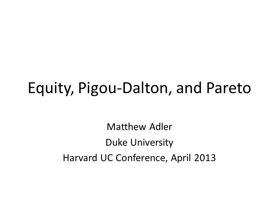 Equity, Pigou-Dalton, and Pareto Matthew Adler Duke University Harvard UC Conference, April 2013