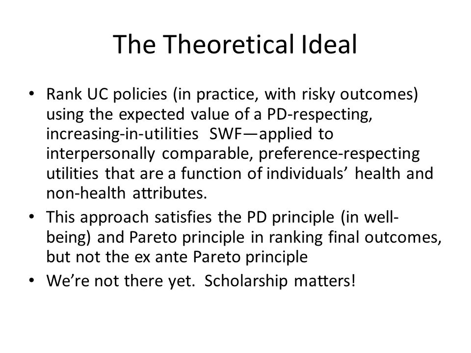 The Theoretical Ideal Rank UC policies (in practice, with risky outcomes) using the expected value of a PD-respecting, increasing-in-utilities SWF—applied to interpersonally comparable, preference-respecting utilities that are a function of individuals' health and non-health attributes.