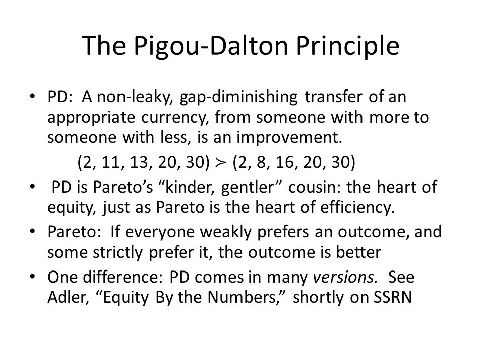 The Pigou-Dalton Principle PD: A non-leaky, gap-diminishing transfer of an appropriate currency, from someone with more to someone with less, is an improvement.