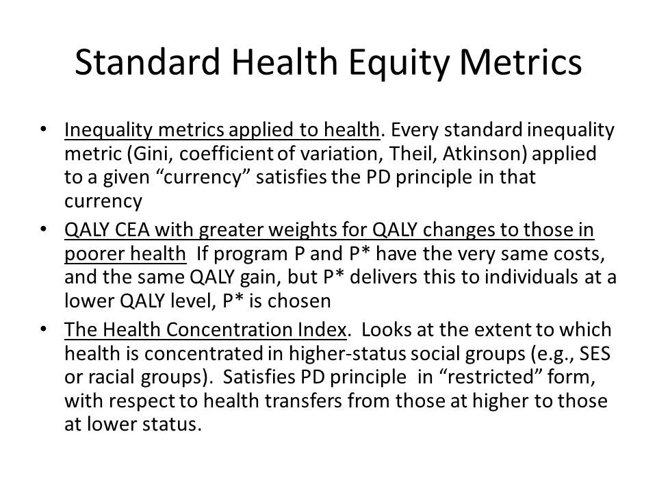 Standard Health Equity Metrics Inequality metrics applied to health. Every standard inequality metric (Gini, coefficient of variation, Theil, Atkinson