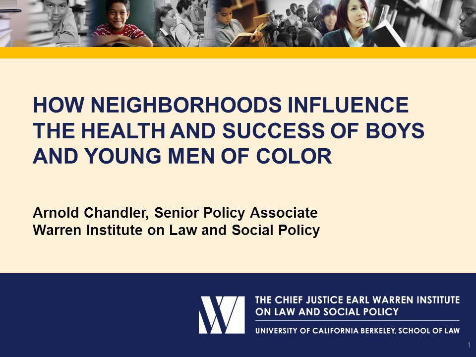HOW NEIGHBORHOODS INFLUENCE THE HEALTH AND SUCCESS OF BOYS AND YOUNG MEN OF COLOR 1 Arnold Chandler, Senior Policy Associate Warren Institute on Law and Social Policy