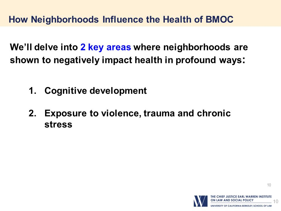 10 How Neighborhoods Influence the Health of BMOC 10 1.Cognitive development 2.Exposure to violence, trauma and chronic stress We'll delve into 2 key areas where neighborhoods are shown to negatively impact health in profound ways :