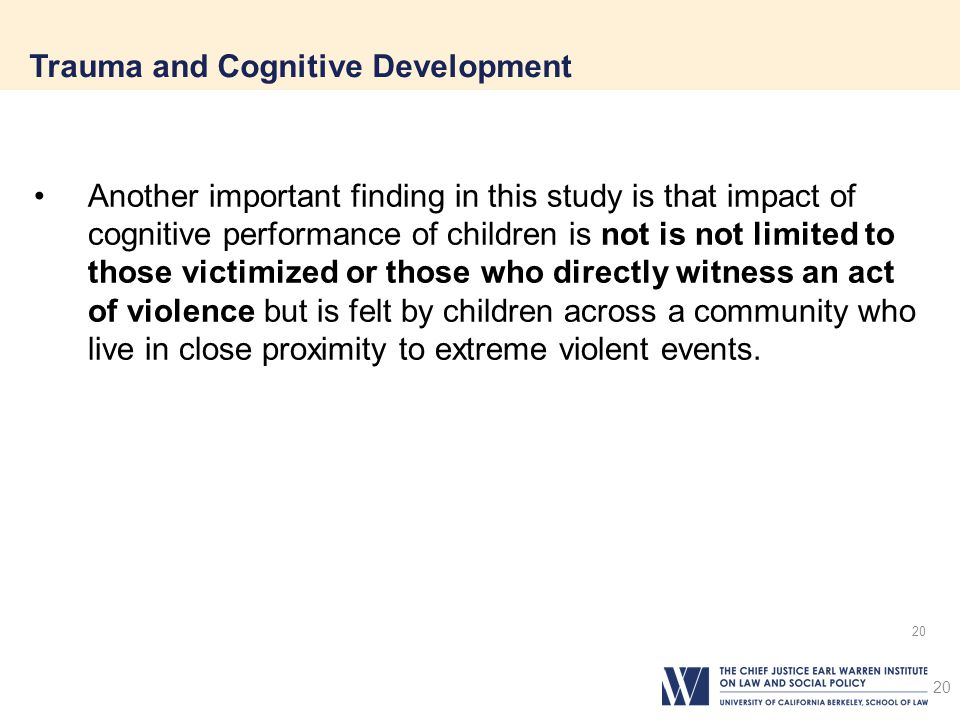 20 Trauma and Cognitive Development 20 Another important finding in this study is that impact of cognitive performance of children is not is not limited to those victimized or those who directly witness an act of violence but is felt by children across a community who live in close proximity to extreme violent events.