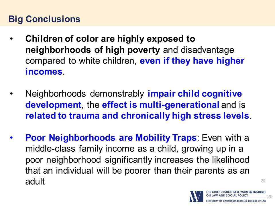 29 Big Conclusions 29 Children of color are highly exposed to neighborhoods of high poverty and disadvantage compared to white children, even if they have higher incomes.