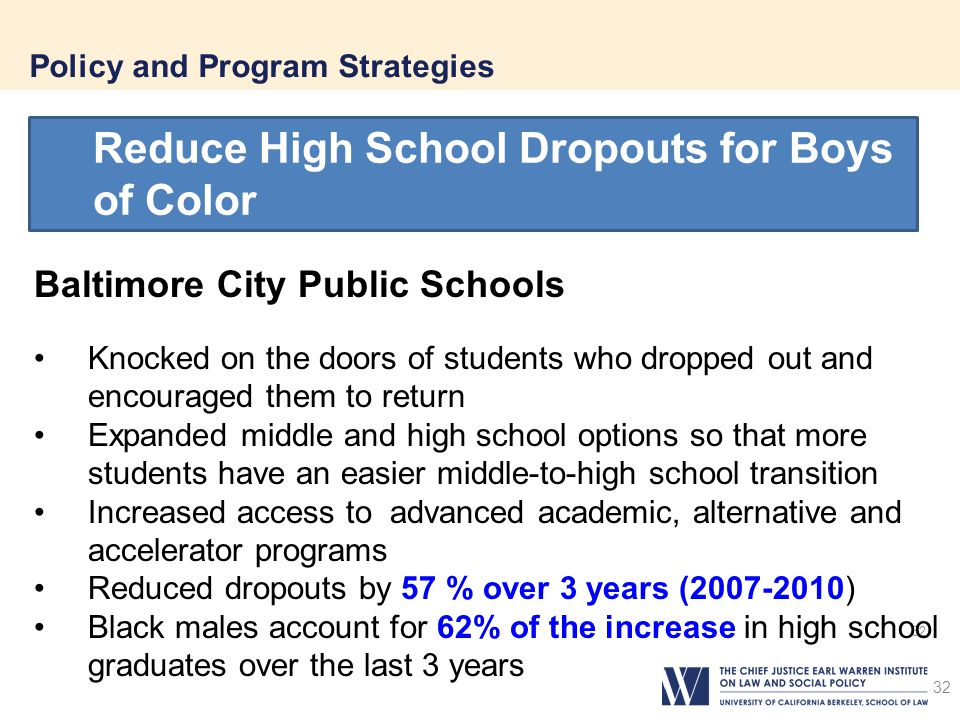 32 Policy and Program Strategies 32 Reduce High School Dropouts for Boys of Color Baltimore City Public Schools Knocked on the doors of students who dropped out and encouraged them to return Expanded middle and high school options so that more students have an easier middle-to-high school transition Increased access to advanced academic, alternative and accelerator programs Reduced dropouts by 57 % over 3 years (2007-2010) Black males account for 62% of the increase in high school graduates over the last 3 years